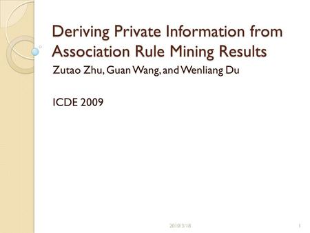 Deriving Private Information from Association Rule Mining Results Zutao Zhu, Guan Wang, and Wenliang Du ICDE /3/181.