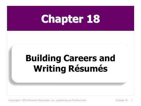 Building Careers and Writing Résumés Copyright © 2012 Pearson Education, Inc. publishing as Prentice Hall Chapter 18 1Chapter 18 -