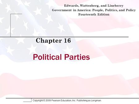 Copyright © 2009 Pearson Education, Inc. Publishing as Longman. Political Parties Chapter 16 Edwards, Wattenberg, and Lineberry Government in America: