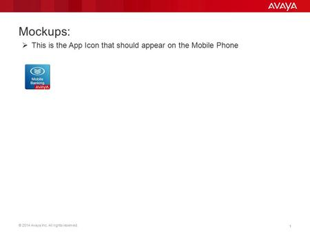 © 2014 Avaya Inc. All rights reserved. 11 Mockups:  This is the App Icon that should appear on the Mobile Phone.