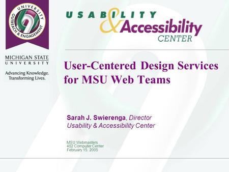 User-Centered Design Services for MSU Web Teams Sarah J. Swierenga, Director Usability & Accessibility Center MSU Webmasters 402 Computer Center February.