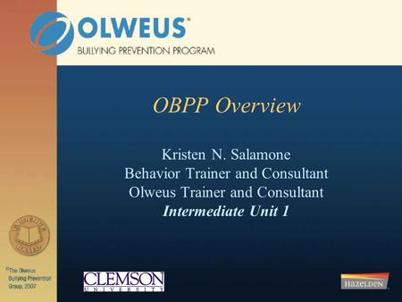 OBPP Overview Kristen N. Salamone Behavior Trainer and Consultant Olweus Trainer and Consultant Intermediate Unit 1.