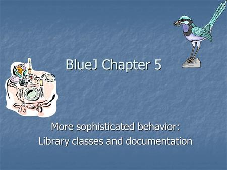 BlueJ Chapter 5 More sophisticated behavior: Library classes and documentation.