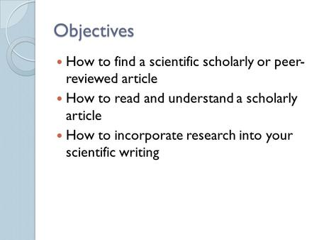 Objectives How to find a scientific scholarly or peer- reviewed article How to read and understand a scholarly article How to incorporate research into.