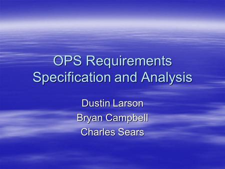 OPS Requirements Specification and Analysis Dustin Larson Bryan Campbell Charles Sears.