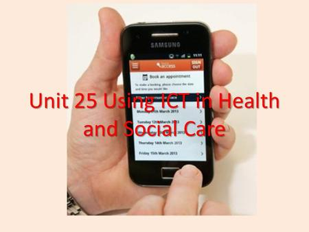 Unit 25 Using ICT in Health and Social Care. Amcanion/Objectives To be able to research health and social care workplaces to benefit organisations and.