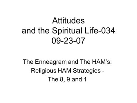 Attitudes and the Spiritual Life The Enneagram and The HAM's: Religious HAM Strategies - The 8, 9 and 1.