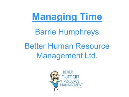 Managing Time Barrie Humphreys Better Human Resource Management Ltd.