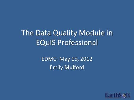 The Data Quality Module in EQuIS Professional EDMC- May 15, 2012 Emily Mulford.