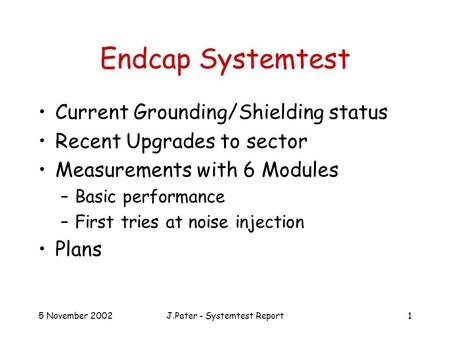 5 November 2002J.Pater - Systemtest Report1 Endcap Systemtest Current Grounding/Shielding status Recent Upgrades to sector Measurements with 6 Modules.