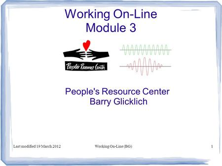 Working On-Line Module 3 People's Resource Center Barry Glicklich Last modified 19 March 2012Working On-Line (BG)1.