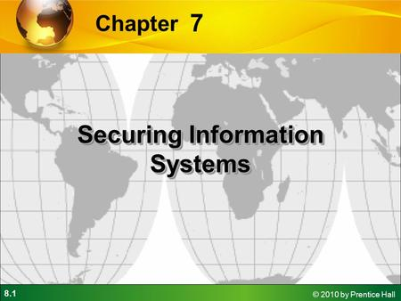 8.1 © 2010 by Prentice Hall 7 Chapter Securing Information Systems.