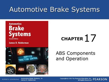 Copyright © 2017 by Pearson Education, Inc. All Rights Reserved Automotive Brake Systems, 7e James D. Halderman Automotive Brake Systems CHAPTER ABS Components.