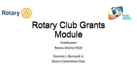 Rotary Club Grants Module ClubRunner Rotary District 5520 Dominic J. Bernardi Jr. Grants Committee Chair Rotary Club Grants Module.