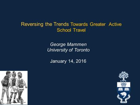 Reversing the Trends Towards Greater Active School Travel George Mammen University of Toronto January 14, 2016.