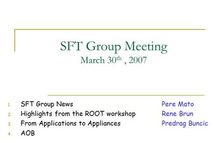SFT Group Meeting March 30 th, SFT Group News Pere Mato 2. Highlights from the ROOT workshopRene Brun 3. From Applications to Appliances Predrag.