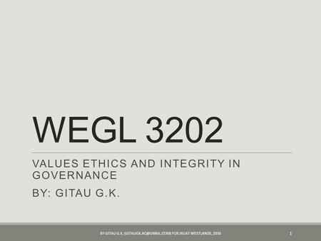 WEGL 3202 VALUES ETHICS AND INTEGRITY <strong>IN</strong> GOVERNANCE BY: GITAU G.K. BY GITAU G.K. FOR JKUAT WESTLANDS,