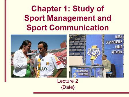 Chapter 1: Study of Sport Management and Sport Communication Lecture 2 {Date}