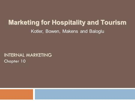 INTERNAL MARKETING Chapter 10 Kotler, Bowen, Makens and Baloglu Marketing for Hospitality and Tourism.