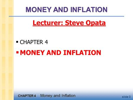 CHAPTER 4 Money and Inflation MONEY AND INFLATION Lecturer: Steve Opata  CHAPTER 4  MONEY AND INFLATION slide 0.