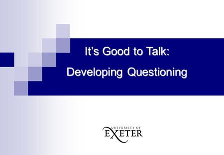 It's Good to Talk: Developing Questioning. Aims of the Session: Exploring how teachers can use questioning to scaffold higher level thinking: Using questioning.