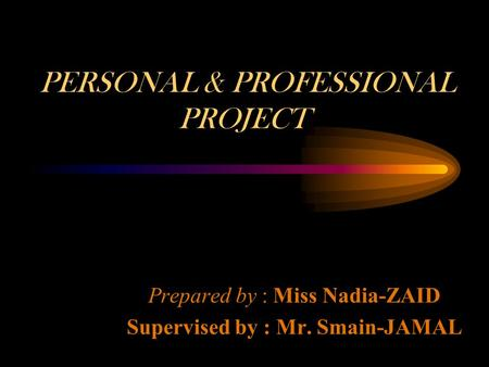 PERSONAL & PROFESSIONAL PROJECT Prepared by : Miss Nadia-ZAID Supervised by : Mr. Smain-JAMAL.