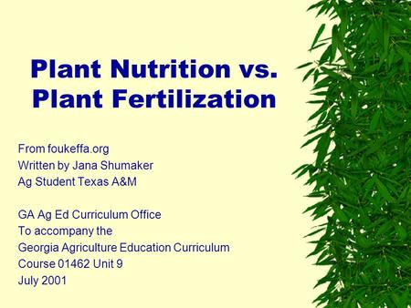 Plant Nutrition vs. Plant Fertilization From foukeffa.org Written by Jana Shumaker Ag Student Texas A&M GA Ag Ed Curriculum Office To accompany the Georgia.