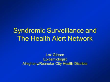 Syndromic Surveillance and The Health Alert Network Lex Gibson Epidemiologist Alleghany/Roanoke City Health Districts.