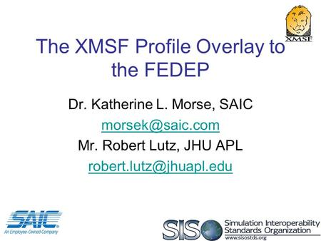 1 The XMSF Profile Overlay to the FEDEP Dr. Katherine L. Morse, SAIC Mr. Robert Lutz, JHU APL