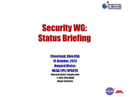Security WG: Status Briefing Cleveland, Ohio USA 15 October, 2012 Howard Weiss NASA/JPL/SPARTA skype: hsweiss.