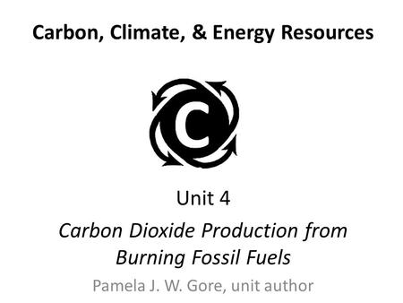 Carbon, Climate, & Energy Resources Unit 4 Carbon Dioxide Production from Burning Fossil Fuels Pamela J. W. Gore, unit author.