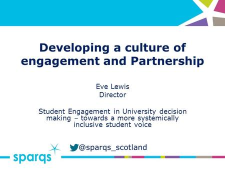 @sparqs_scotland Developing a culture of engagement and Partnership Eve Lewis Director Student Engagement in University decision making – towards a more.