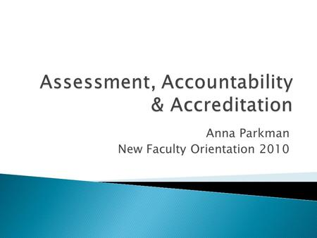 Anna Parkman New Faculty Orientation ◦ ACCOUNTABILITY in Higher Education ◦ ASSESSMENT as validation of learning ◦ ASSESSMENT & ACCREDITATION ◦