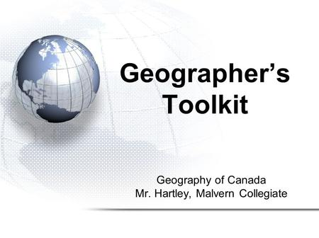 Geography of Canada Mr. Hartley, Malvern Collegiate Geographer's Toolkit.