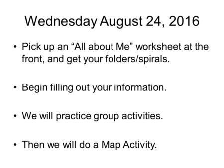 "Wednesday August 24, 2016 Pick up an ""All about Me"" worksheet at the front, and get your folders/spirals. Begin filling out your information. We will practice."