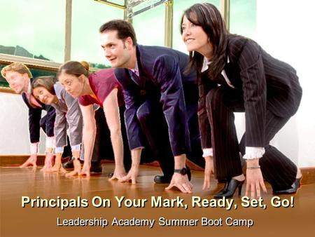Principals On Your Mark, Ready, Set, Go! Leadership Academy Summer Boot Camp.