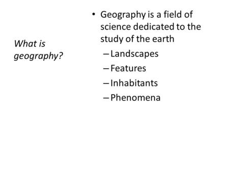 What is geography? Geography is a field of science dedicated to the study of the earth – Landscapes – Features – Inhabitants – Phenomena.