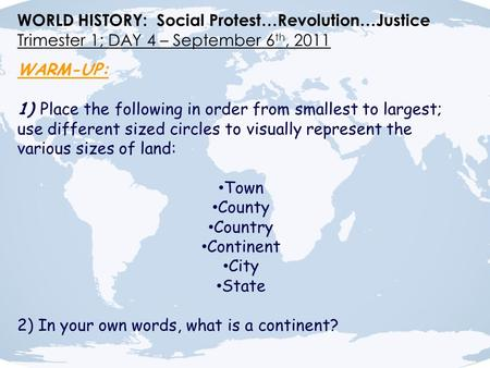 WORLD HISTORY: Social Protest…Revolution…Justice Trimester 1; DAY 4 – September 6 th, 2011 WARM-UP: 1) Place the following in order from smallest to largest;