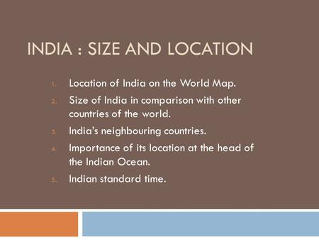 INDIA : SIZE AND LOCATION 1. Location of India on the World Map. 2. Size of India in comparison with other countries of the world. 3. India's neighbouring.