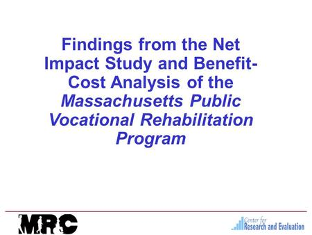 Findings from the Net Impact Study and Benefit- Cost Analysis of the Massachusetts Public Vocational Rehabilitation Program.