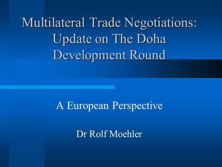 Multilateral Trade Negotiations: Update on The Doha Development Round A European Perspective Dr Rolf Moehler.