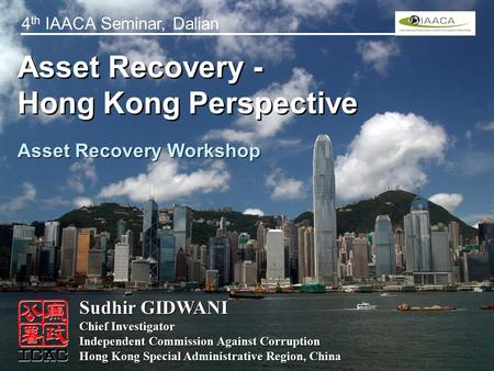 Asset Recovery - Hong Kong Perspective Asset Recovery - Hong Kong Perspective Sudhir GIDWANI Chief Investigator Independent Commission Against Corruption.
