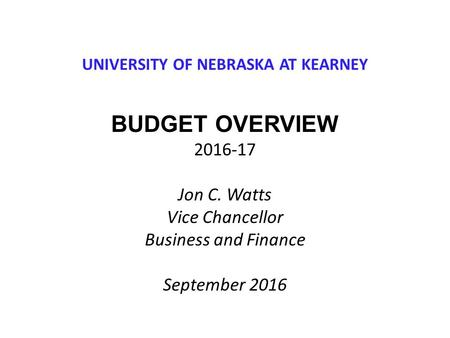 UNIVERSITY OF NEBRASKA AT KEARNEY BUDGET OVERVIEW Jon C. Watts Vice Chancellor Business and Finance September 2016.