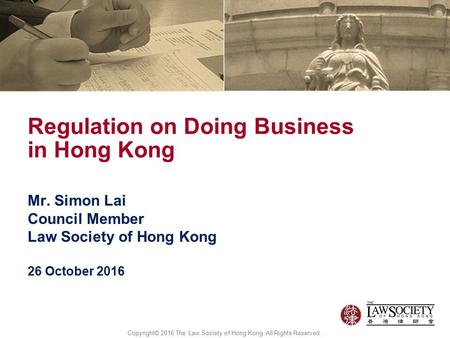 Mr. Simon Lai Council Member Law Society of Hong Kong 26 October 2016 Regulation on Doing Business in Hong Kong Copyright© 2016 The Law Society of Hong.