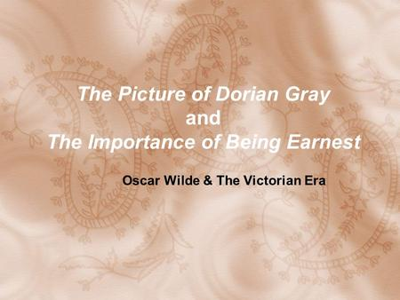 The Picture of Dorian Gray and The Importance of Being Earnest Oscar Wilde & The Victorian Era.