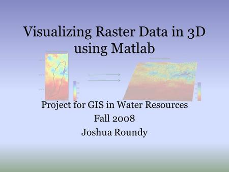 Visualizing Raster Data in 3D using Matlab Project for GIS in Water Resources Fall 2008 Joshua Roundy.