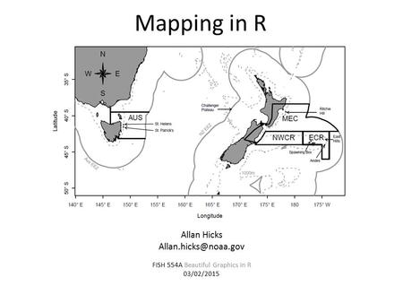 Mapping in R Allan Hicks FISH 554A Beautiful Graphics in R 03/02/2015.