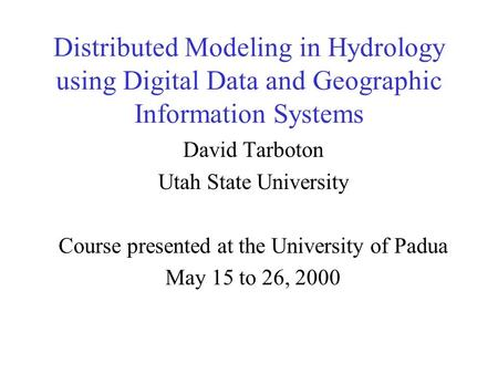Distributed Modeling in Hydrology using Digital Data and Geographic Information Systems David Tarboton Utah State University Course presented at the University.
