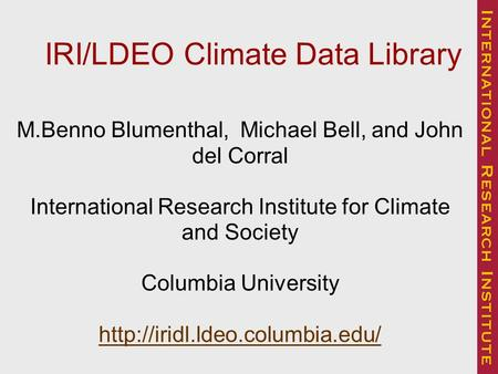IRI/LDEO Climate Data Library M.Benno Blumenthal, Michael Bell, and John del Corral International Research Institute for Climate and Society Columbia University.