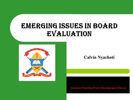 Emerging Issues in Board Evaluation Calvin Nyachoti Institute of Certified Public Secretaries of Kenya.